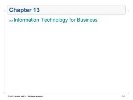 © 2007 Prentice Hall, Inc. All rights reserved.13–1 Chapter 13 Information Technology for Business.