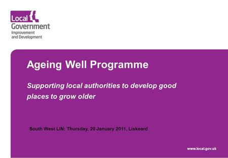 Ageing Well Programme Supporting local authorities to develop good places to grow older www.local.gov.uk South West LIN: Thursday, 20 January 2011, Liskeard.