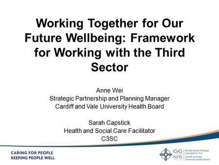Working Together for Our Future Wellbeing: Framework for Working with the Third Sector Anne Wei Strategic Partnership and Planning Manager Cardiff and.
