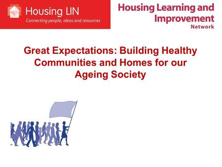 Great Expectations: Building Healthy Communities and Homes for our Ageing Society.