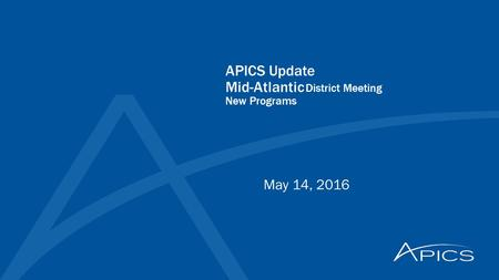 APICS Update Mid-Atlantic District Meeting New Programs May 14, 2016.