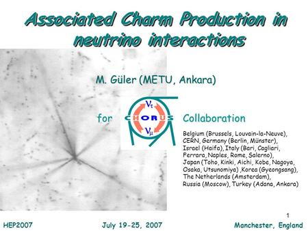 1 M. Güler (METU, Ankara) Collaboration Associated Charm Production in neutrino interactions HEP2007 July 19-25, 2007 Manchester, England Belgium (Brussels,