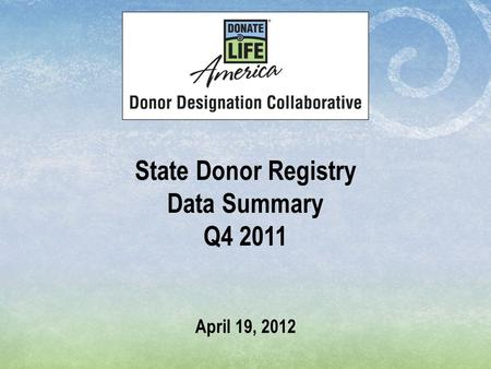 State Donor Registry Data Summary Q4 2011 April 19, 2012.