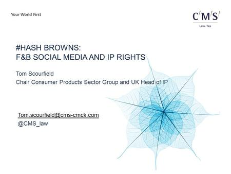#HASH BROWNS: F&B SOCIAL MEDIA AND IP RIGHTS Tom Scourfield Chair Consumer Products Sector Group and UK Head of
