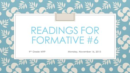 READINGS FOR FORMATIVE #6 9 th Grade MYPMonday, November 16, 2015.