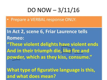 "DO NOW – 3/11/16 Prepare a VERBAL response ONLY: In Act 2, scene 6, Friar Laurence tells Romeo: ""These violent delights have violent ends And in their."