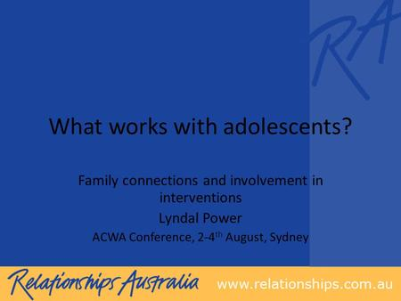 What works with adolescents? Family connections and involvement in interventions Lyndal Power ACWA Conference, 2-4 th August, Sydney.