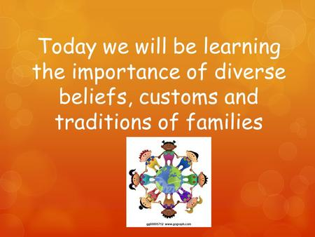 Today we will be learning the importance of diverse beliefs, customs and traditions of families.