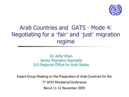 Arab Countries and GATS - Mode 4: Negotiating for a ' fair ' and ' just ' migration regime Dr. Azfar Khan Senior Migration Specialist ILO Regional Office.