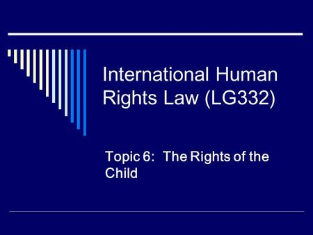 International Human Rights Law (LG332) Topic 6: The Rights of the Child.