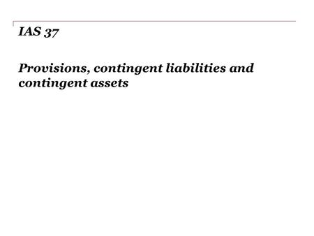 IAS 37 Provisions, contingent liabilities and contingent assets.