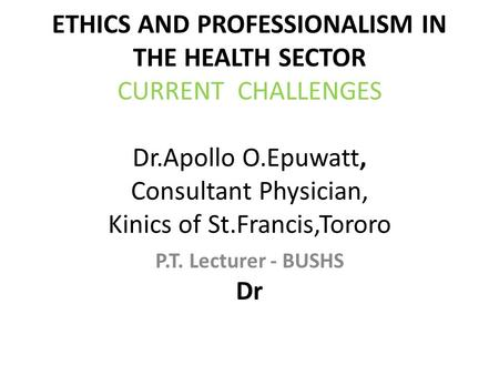 ETHICS AND PROFESSIONALISM IN THE HEALTH SECTOR CURRENT CHALLENGES Dr.Apollo O.Epuwatt, Consultant Physician, Kinics of St.Francis,Tororo Dr P.T. Lecturer.