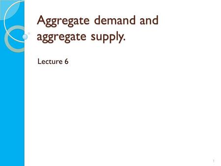 Aggregate demand and aggregate supply. Lecture 6 1.