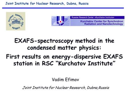 "EXAFS-spectroscopy method in the condensed matter physics: First results on energy-dispersive EXAFS station in RSC ""Kurchatov Institute"" Vadim Efimov Joint."
