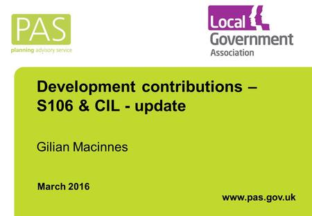 Development contributions – S106 & CIL - update Gilian Macinnes March 2016 www.pas.gov.uk.