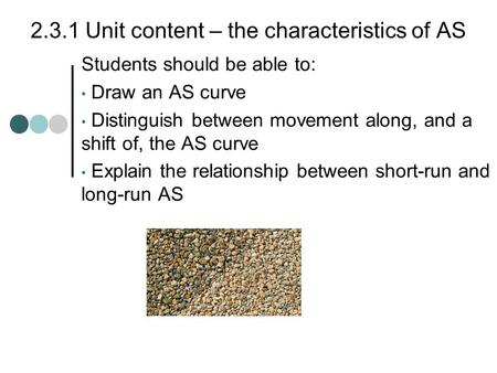2.3.1 Unit content – the characteristics of AS Students should be able to: Draw an AS curve Distinguish between movement along, and a shift of, the AS.