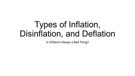 Types of Inflation, Disinflation, and Deflation Is Inflation Always a Bad Thing?