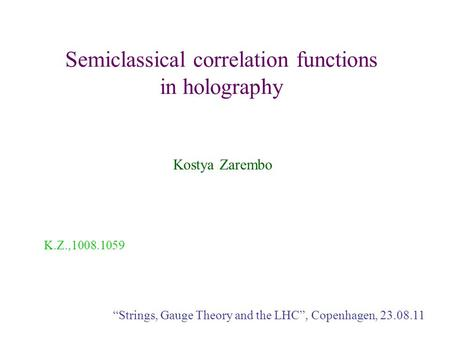 "Semiclassical correlation functions in holography Kostya Zarembo ""Strings, Gauge Theory and the LHC"", Copenhagen, 23.08.11 K.Z.,1008.1059."