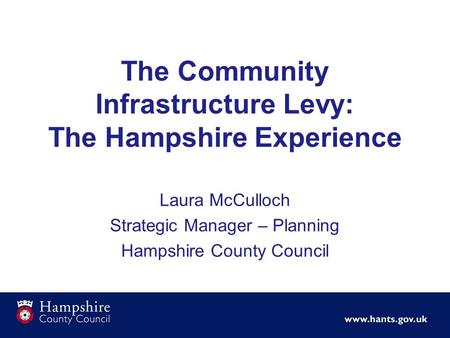 Laura McCulloch Strategic Manager – Planning Hampshire County Council The Community Infrastructure Levy: The Hampshire Experience.
