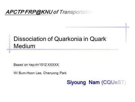 APCTP of Transportation Siyoung Nam (CQUeST) Dissociation of Quarkonia in Quark Medium Based on hep-th/1512.XXXXX W/ Bum-Hoon Lee, Chanyong Park.