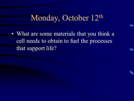 Monday, October 12 th What are some materials that you think a cell needs to obtain to fuel the processes that support life?