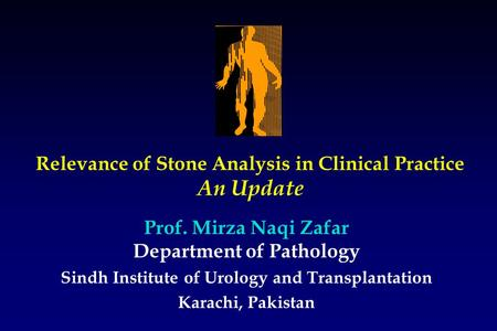 Relevance of <strong>Stone</strong> Analysis in Clinical Practice An Update Sindh Institute of Urology and Transplantation Karachi, Pakistan Prof. Mirza Naqi Zafar Department.