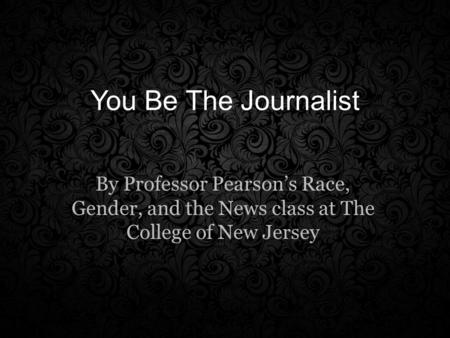 You Be The Journalist By Professor Pearson's Race, Gender, and the News class at The College of New Jersey.