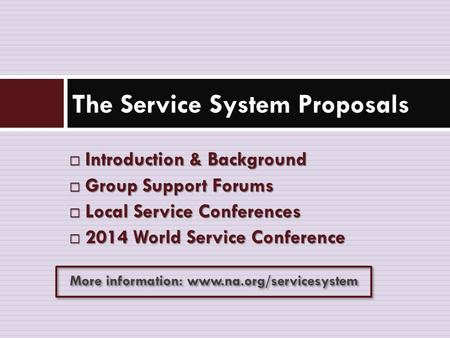  Introduction & Background  Group Support Forums  Local Service Conferences  2014 World Service Conference The Service System Proposals More information: