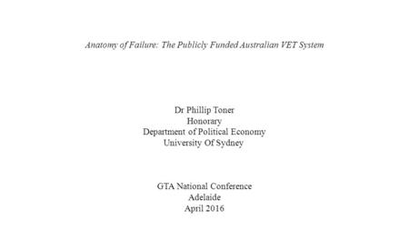 Anatomy of Failure: The Publicly Funded Australian VET System Dr Phillip Toner Honorary Department of Political Economy University Of Sydney GTA National.