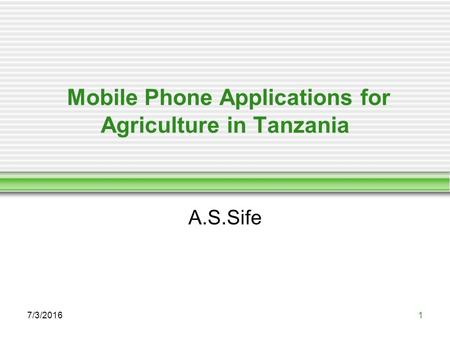 Mobile Phone Applications for Agriculture in Tanzania A.S.Sife 7/3/20161.