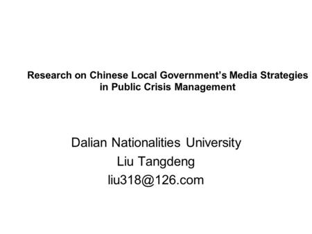 Research on Chinese Local Government's Media Strategies in Public Crisis Management Dalian Nationalities University Liu Tangdeng