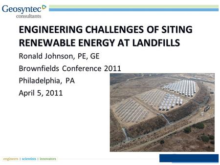ENGINEERING CHALLENGES OF SITING RENEWABLE ENERGY AT LANDFILLS Ronald Johnson, PE, GE Brownfields Conference 2011 Philadelphia, PA April 5, 2011 1.