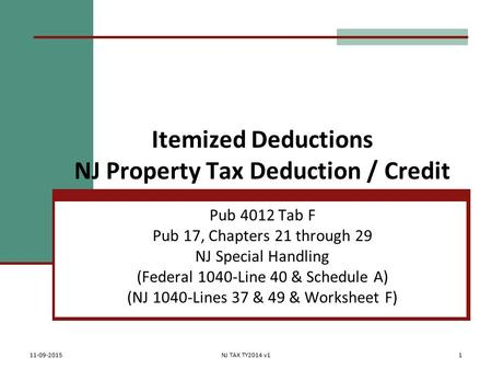 Itemized Deductions NJ Property Tax Deduction / Credit Pub 4012 Tab F Pub 17, Chapters 21 through 29 NJ Special Handling (Federal 1040-Line 40 & Schedule.