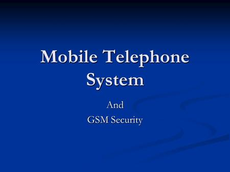 Mobile Telephone System And GSM Security. The Mobile Telephone System First-Generation Mobile Phones First-Generation Mobile Phones Analog Voice Analog.