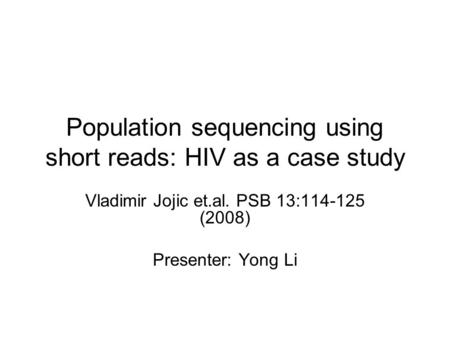 Population sequencing using short reads: HIV as a case study Vladimir Jojic et.al. PSB 13:114-125 (2008) Presenter: Yong Li.