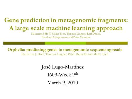 Gene prediction in metagenomic fragments: A large scale machine learning approach Katharina J Hoff, Maike Tech, Thomas Lingner, Rolf Daniel, Burkhard Morgenstern.