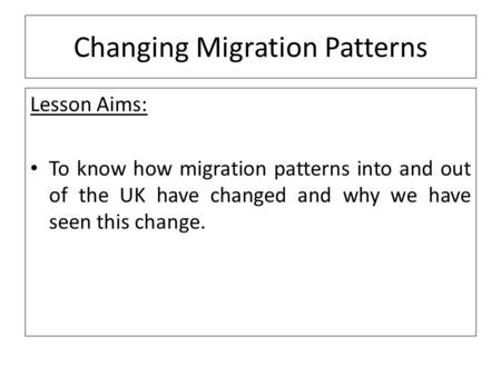 Changing Migration Patterns Lesson Aims: To know how migration patterns into and out of the UK have changed and why we have seen this change.