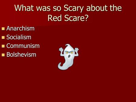 What was so Scary about the Red Scare? Anarchism Anarchism Socialism Socialism Communism Communism Bolshevism Bolshevism.