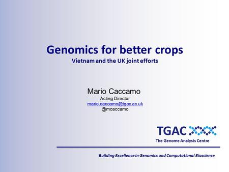 The Genome Analysis Centre Building Excellence in Genomics and Computational Bioscience Mario Caccamo Acting
