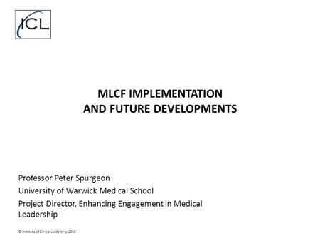 MLCF IMPLEMENTATION AND FUTURE DEVELOPMENTS Professor Peter Spurgeon University of Warwick Medical School Project Director, Enhancing Engagement in Medical.