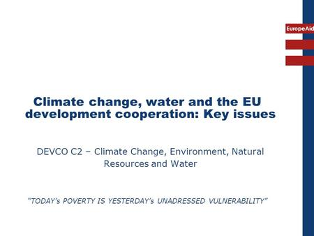 "EuropeAid Climate change, water and the EU development cooperation: Key issues DEVCO C2 – Climate Change, Environment, Natural Resources and Water ""TODAY's."
