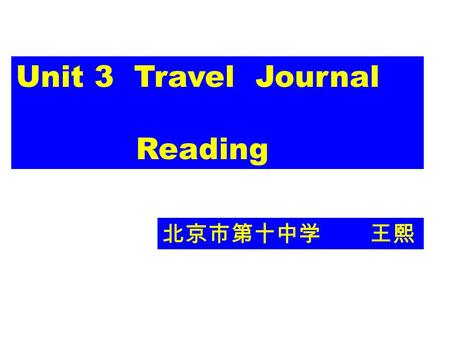 Unit 3 Travel Journal Reading 北京市第十中学 王熙. Travel Journal Travel Journal When Where Who What How.