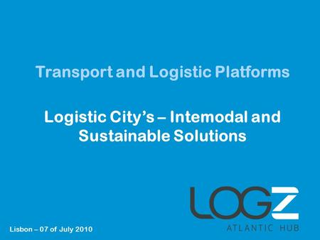 1 Transport and Logistic Platforms Logistic City's – Intemodal and Sustainable Solutions Lisbon – 07 of July 2010.