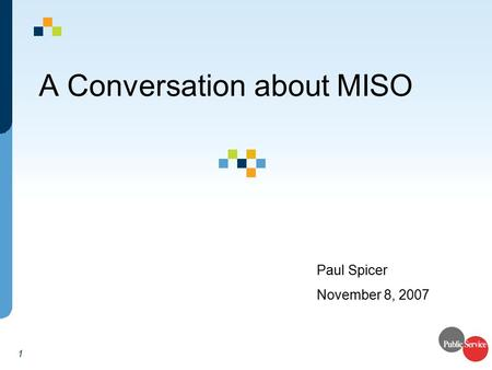 1 A Conversation about MISO Paul Spicer November 8, 2007.