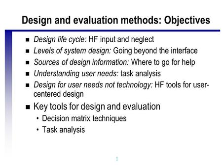1 Design and evaluation methods: Objectives n Design life cycle: HF input and neglect n Levels of system design: Going beyond the interface n Sources of.