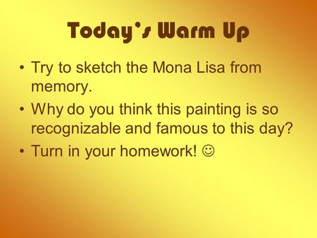 Today's Warm Up Try to sketch the Mona Lisa from memory. Why do you think this painting is so recognizable and famous to this day? Turn in your homework!