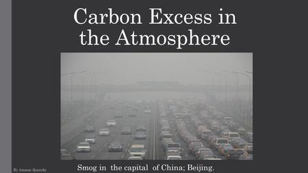 Carbon Excess in the Atmosphere By Ammar Qureshi Smog in the capital of China; Beijing.