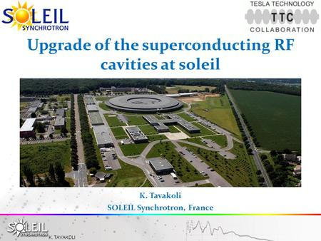 K. TAVAKOLI Upgrade of the superconducting RF cavities at soleil K. Tavakoli SOLEIL Synchrotron, France.