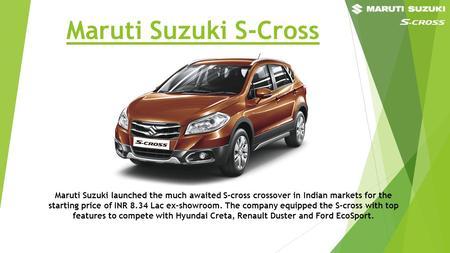 Maruti Suzuki S-Cross Maruti Suzuki launched the much awaited S-cross crossover in Indian markets for the starting price of INR 8.34 Lac ex-showroom.