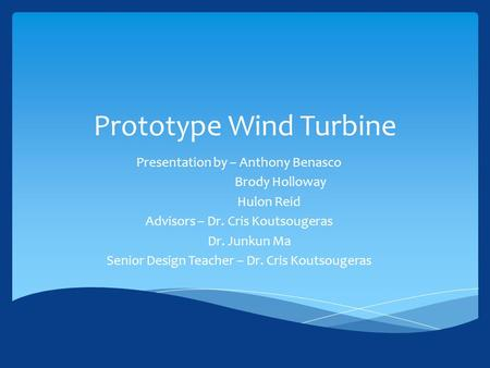 Prototype Wind Turbine Presentation by – Anthony Benasco Brody Holloway Hulon Reid Advisors – Dr. Cris Koutsougeras Dr. Junkun Ma Senior Design Teacher.
